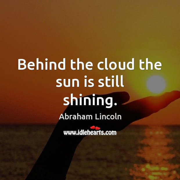 Behind the cloud the sun is still shining. Image