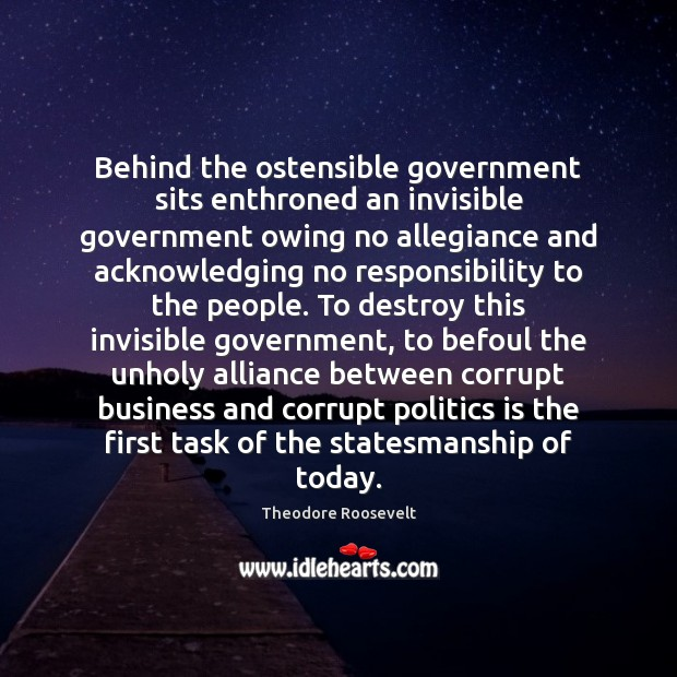 Behind the ostensible government sits enthroned an invisible government owing no allegiance Image