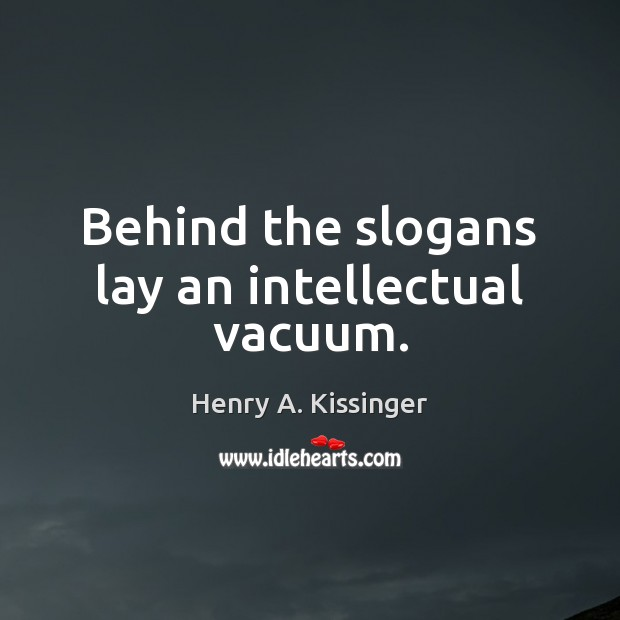 Behind the slogans lay an intellectual vacuum. Henry A. Kissinger Picture Quote