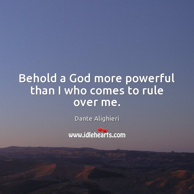 Behold a God more powerful than I who comes to rule over me. Image