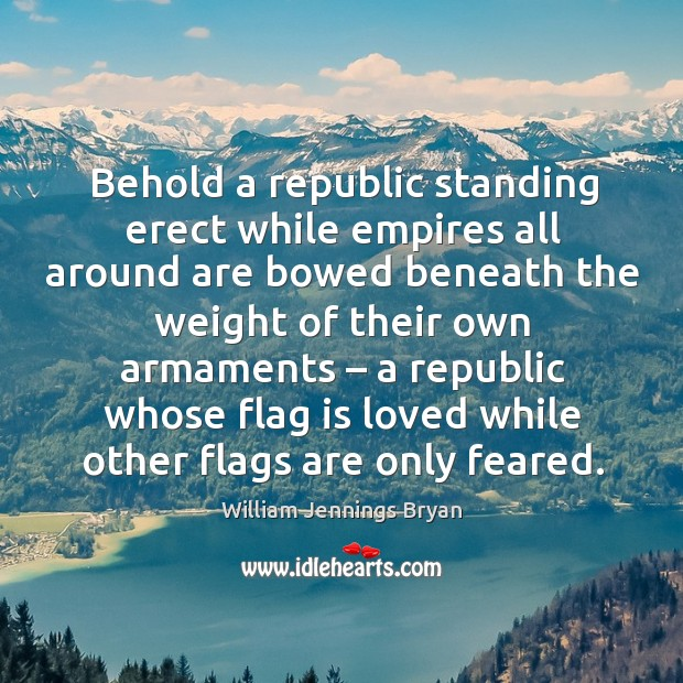 Behold a republic standing erect while empires all around are bowed beneath the weight of their own armaments Image