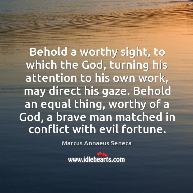 Behold a worthy sight, to which the God Marcus Annaeus Seneca Picture Quote
