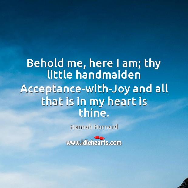 Behold me, here I am; thy little handmaiden Acceptance-with-Joy and all that Image