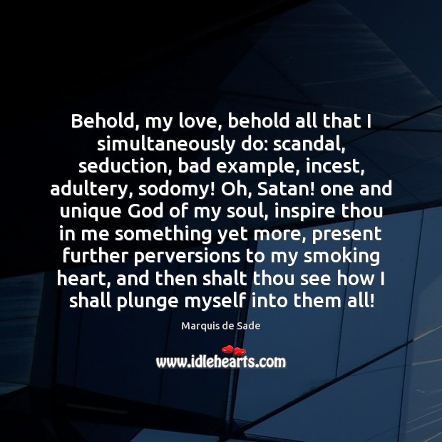 Behold, my love, behold all that I simultaneously do: scandal, seduction, bad Marquis de Sade Picture Quote