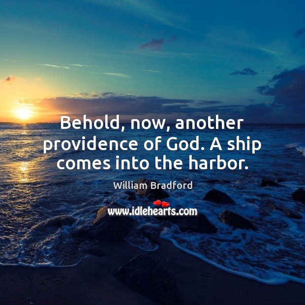 Behold, now, another providence of God. A ship comes into the harbor. William Bradford Picture Quote