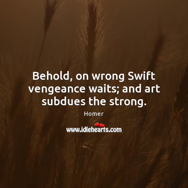 Behold, on wrong Swift vengeance waits; and art subdues the strong. Image