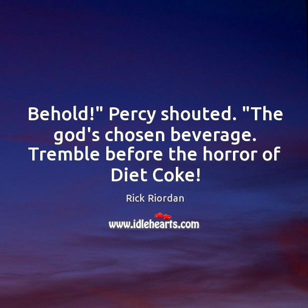 """Behold!"""" Percy shouted. """"The God's chosen beverage. Tremble before the horror of Rick Riordan Picture Quote"""
