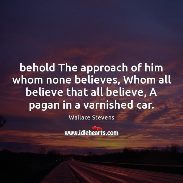 Behold The approach of him whom none believes, Whom all believe that Image