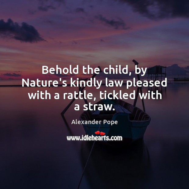 Image, Behold the child, by Nature's kindly law pleased with a rattle, tickled with a straw.