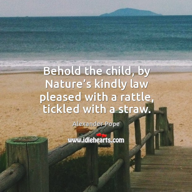 Behold the child, by nature's kindly law pleased with a rattle, tickled with a straw. Image
