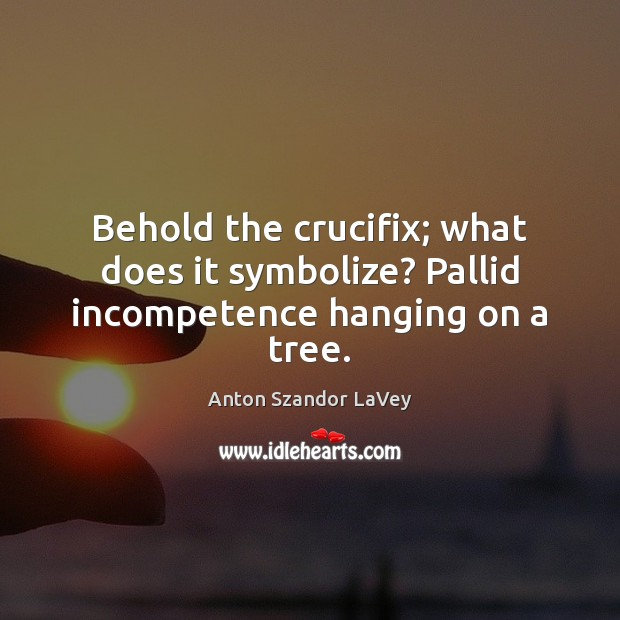 Behold the crucifix; what does it symbolize? Pallid incompetence hanging on a tree. Anton Szandor LaVey Picture Quote