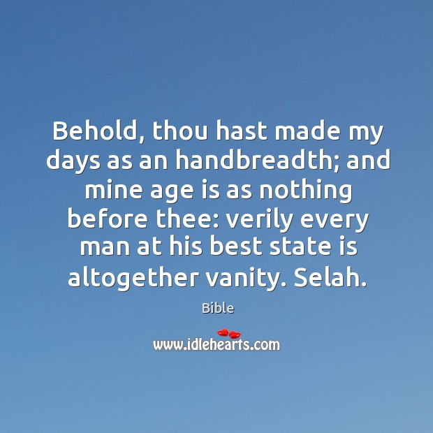 Image, Behold, thou hast made my days as an handbreadth; and mine age is as nothing before thee: