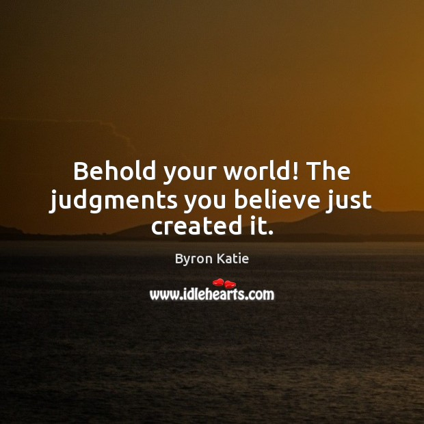 Behold your world! The judgments you believe just created it. Byron Katie Picture Quote