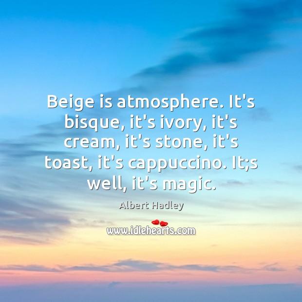 Beige is atmosphere. It's bisque, it's ivory, it's cream, it's stone, it's Image