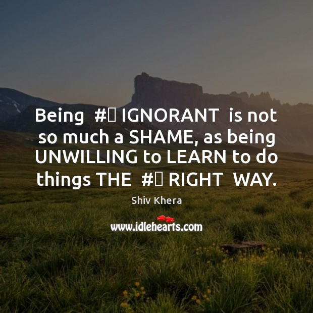 Being  #‎ IGNORANT  is not so much a SHAME, as being UNWILLING to Shiv Khera Picture Quote