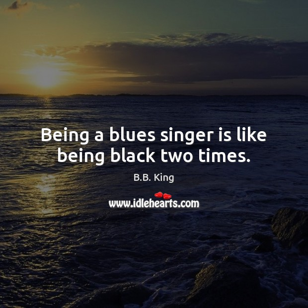Image, Being a blues singer is like being black two times.