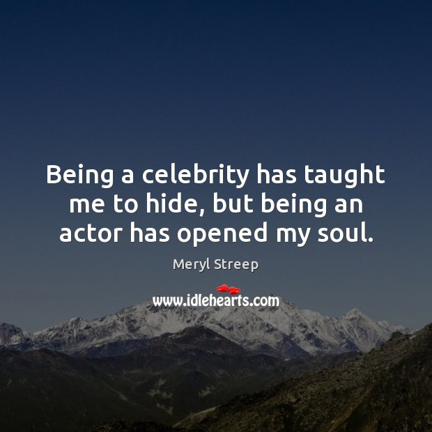 Being a celebrity has taught me to hide, but being an actor has opened my soul. Meryl Streep Picture Quote