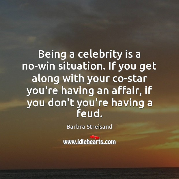 Being a celebrity is a no-win situation. If you get along with Image
