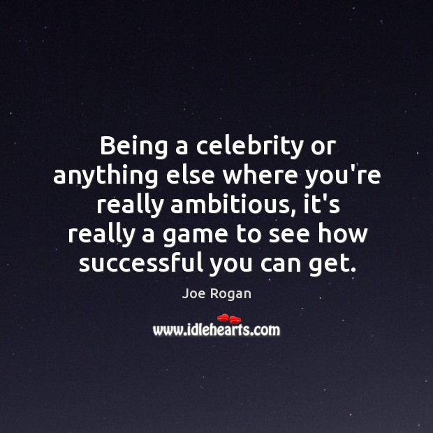 Being a celebrity or anything else where you're really ambitious, it's really Image
