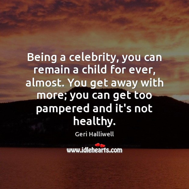 Being a celebrity, you can remain a child for ever, almost. You Geri Halliwell Picture Quote
