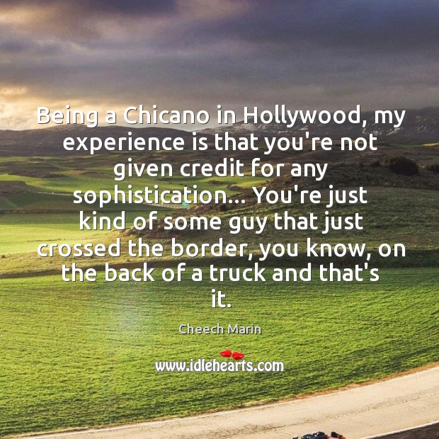Being a Chicano in Hollywood, my experience is that you're not given Cheech Marin Picture Quote