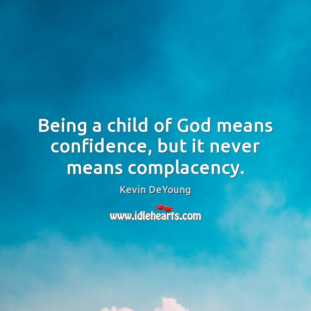 Being a child of God means confidence, but it never means complacency. Image