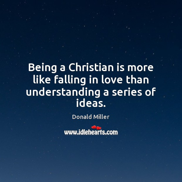 Being a Christian is more like falling in love than understanding a series of ideas. Donald Miller Picture Quote