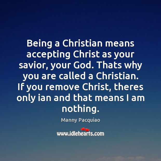 Being a Christian means accepting Christ as your savior, your God. Thats Manny Pacquiao Picture Quote