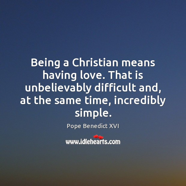 Being a Christian means having love. That is unbelievably difficult and, at Pope Benedict XVI Picture Quote