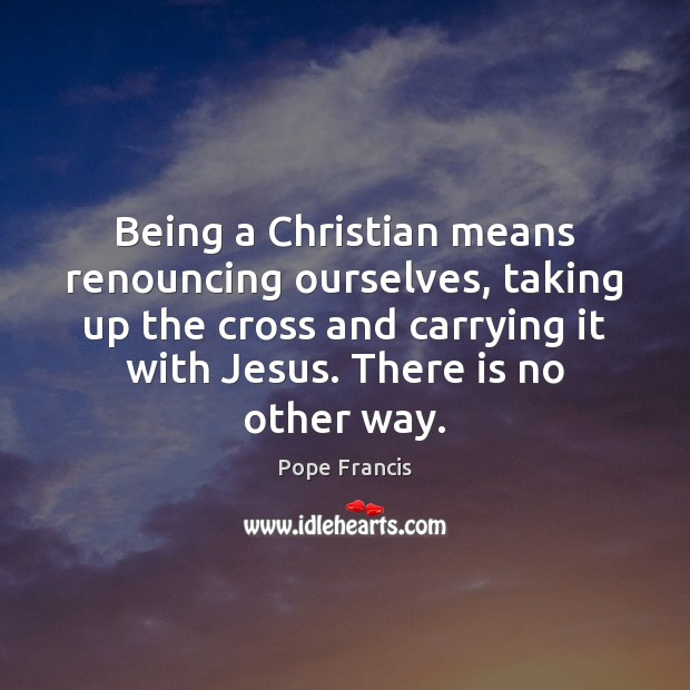 Being a Christian means renouncing ourselves, taking up the cross and carrying Image