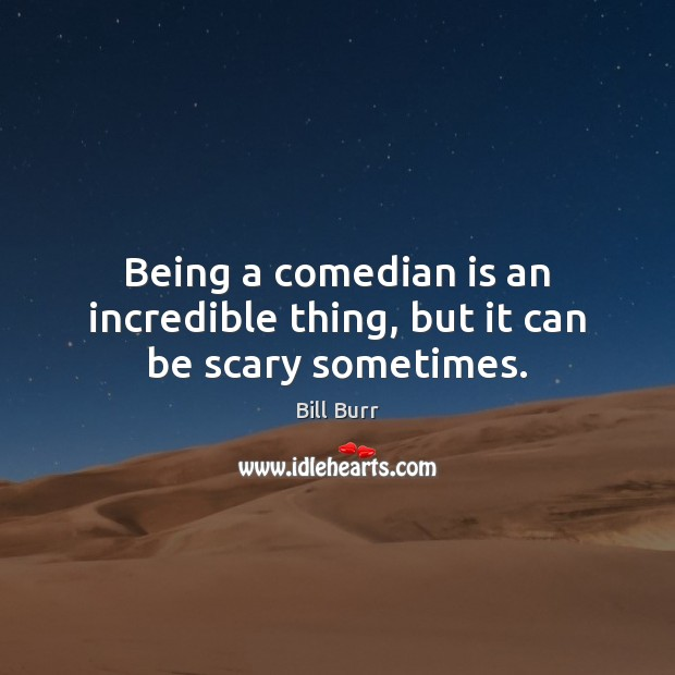 Being a comedian is an incredible thing, but it can be scary sometimes. Image