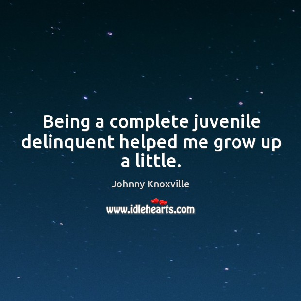 Being a complete juvenile delinquent helped me grow up a little. Johnny Knoxville Picture Quote
