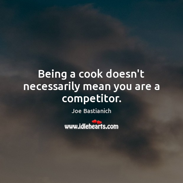 Being a cook doesn't necessarily mean you are a competitor. Image