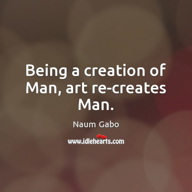 Being a creation of Man, art re-creates Man. Naum Gabo Picture Quote