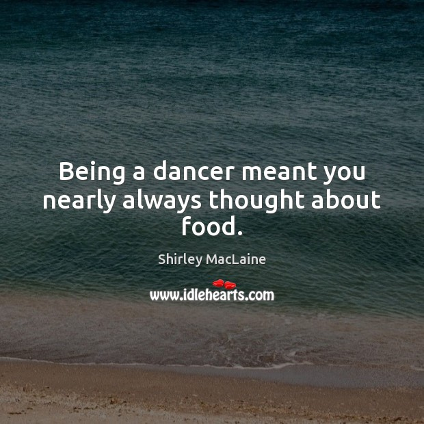 Being a dancer meant you nearly always thought about food. Shirley MacLaine Picture Quote