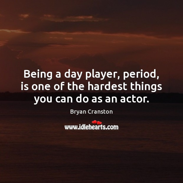 Being a day player, period, is one of the hardest things you can do as an actor. Image
