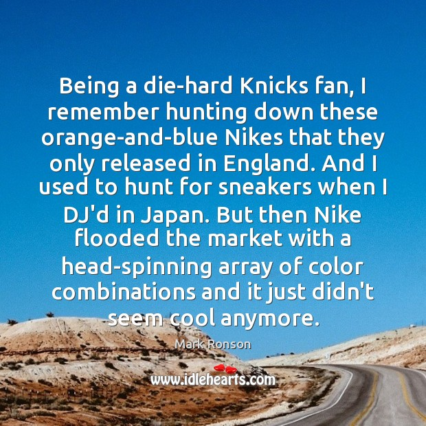 Being a die-hard Knicks fan, I remember hunting down these orange-and-blue Nikes Mark Ronson Picture Quote