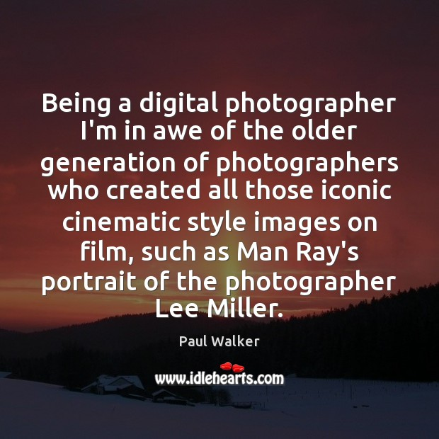 Being a digital photographer I'm in awe of the older generation of Paul Walker Picture Quote