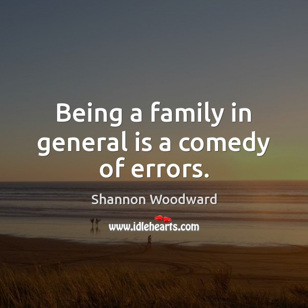 Being a family in general is a comedy of errors. Image