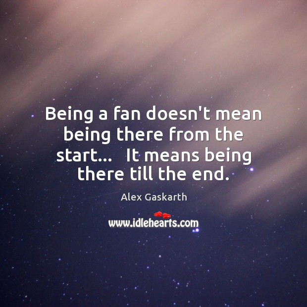 Being a fan doesn't mean being there from the start…   It means Image