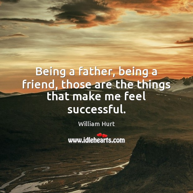 Being a father, being a friend, those are the things that make me feel successful. William Hurt Picture Quote