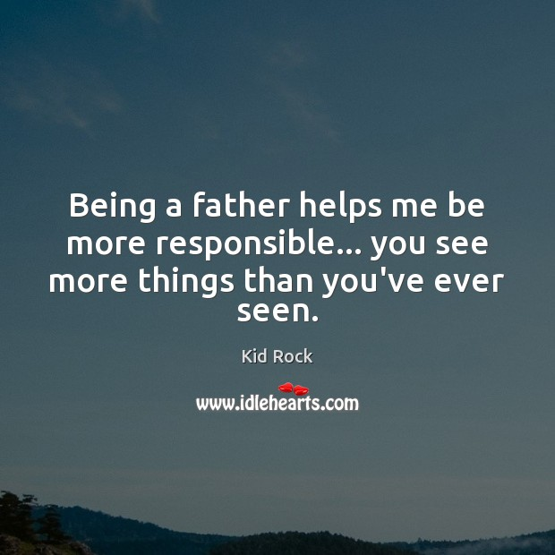 Being a father helps me be more responsible… you see more things than you've ever seen. Kid Rock Picture Quote