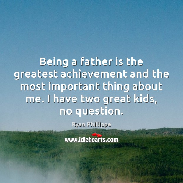Being a father is the greatest achievement and the most important thing Father Quotes Image