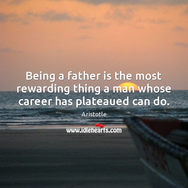 Being a father is the most rewarding thing a man whose career has plateaued can do. Image