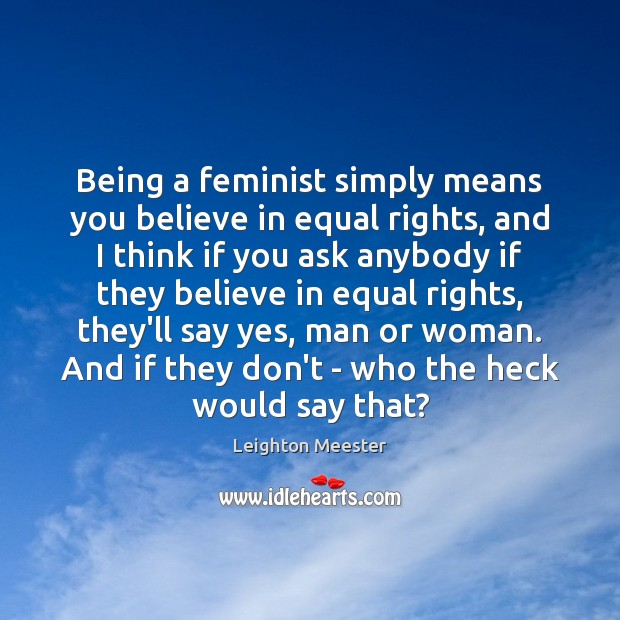 Being a feminist simply means you believe in equal rights, and I Leighton Meester Picture Quote