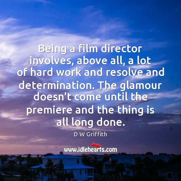 Being a film director involves, above all, a lot of hard work D W Griffith Picture Quote