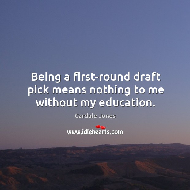 Being a first-round draft pick means nothing to me without my education. Image