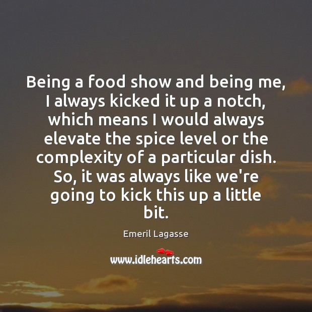 Being a food show and being me, I always kicked it up Emeril Lagasse Picture Quote