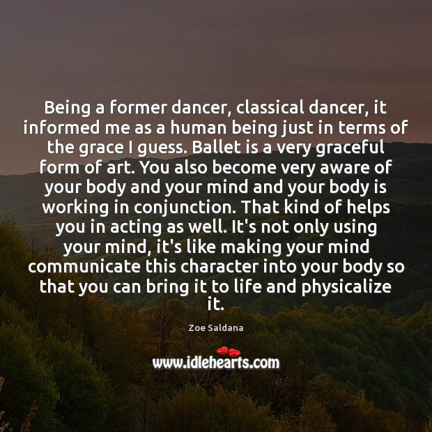 Image, Being a former dancer, classical dancer, it informed me as a human