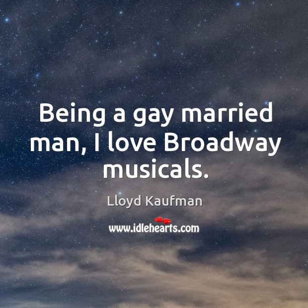 Being a gay married man, I love Broadway musicals. Lloyd Kaufman Picture Quote
